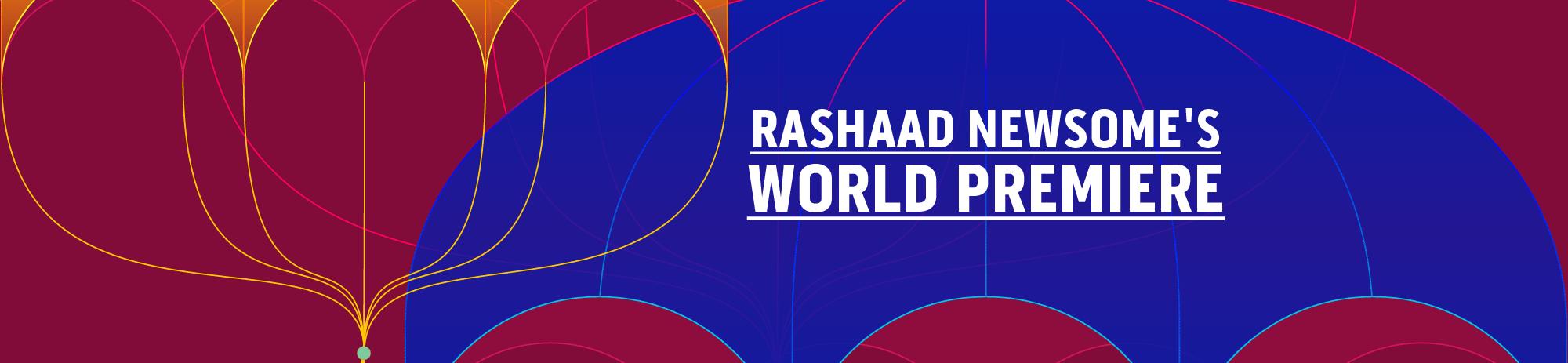 Rashaad Newsonme's World Premiere (coming soon!)