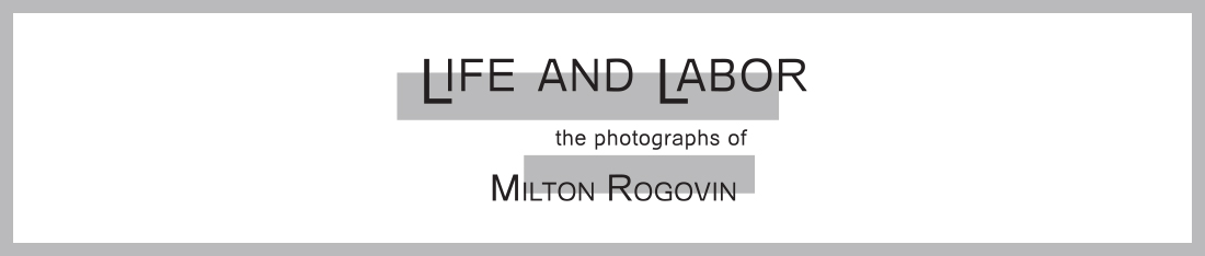 Take a deeper look at Life and Labor: The Photographs of Milton Rogovin
